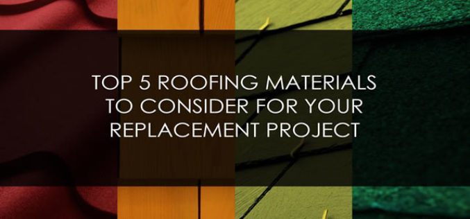 Top 5 Roofing Materials to Consider for Your Replacement Project